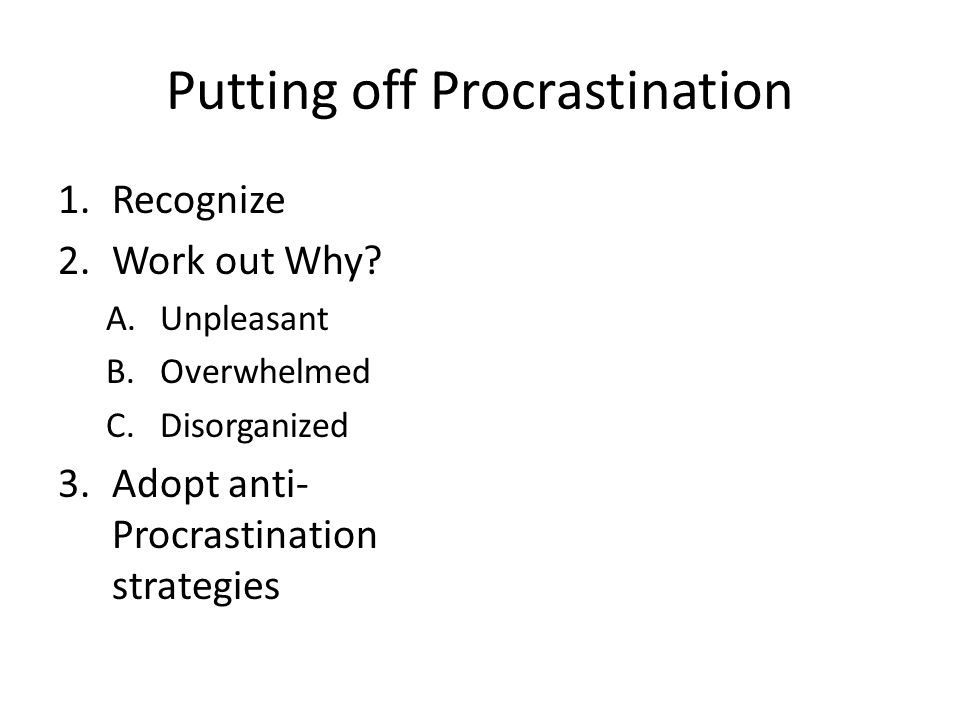 Putting off Procrastination 1.Recognize 2.Work out Why.