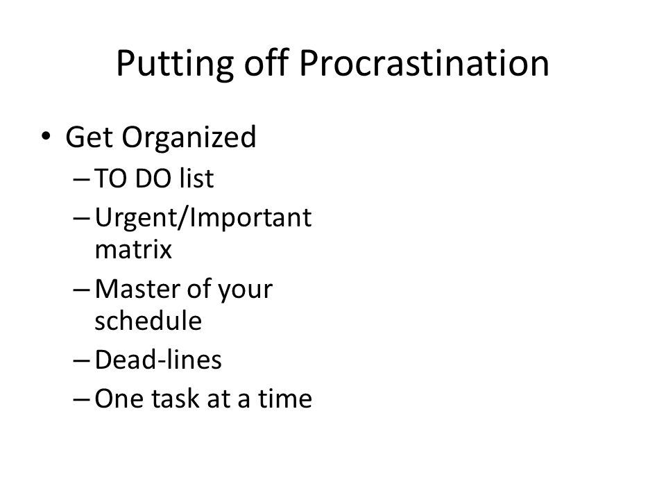 Putting off Procrastination Get Organized – TO DO list – Urgent/Important matrix – Master of your schedule – Dead-lines – One task at a time