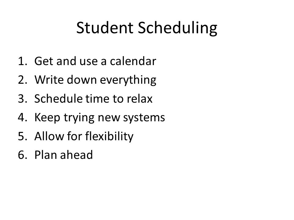 Student Scheduling 1.Get and use a calendar 2.Write down everything 3.Schedule time to relax 4.Keep trying new systems 5.Allow for flexibility 6.Plan ahead