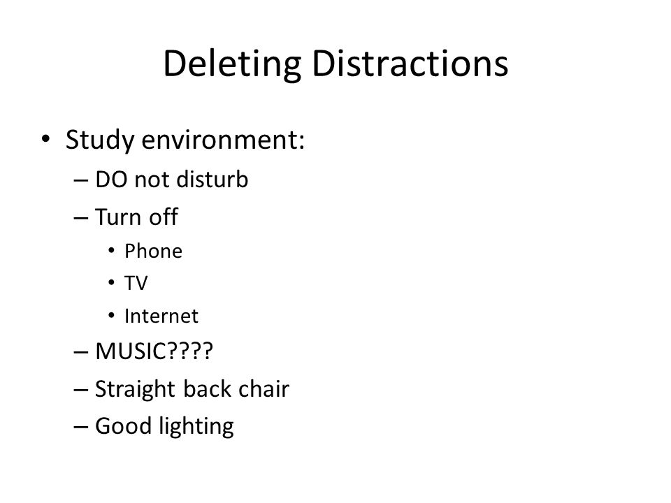 Deleting Distractions Study environment: – DO not disturb – Turn off Phone TV Internet – MUSIC???.
