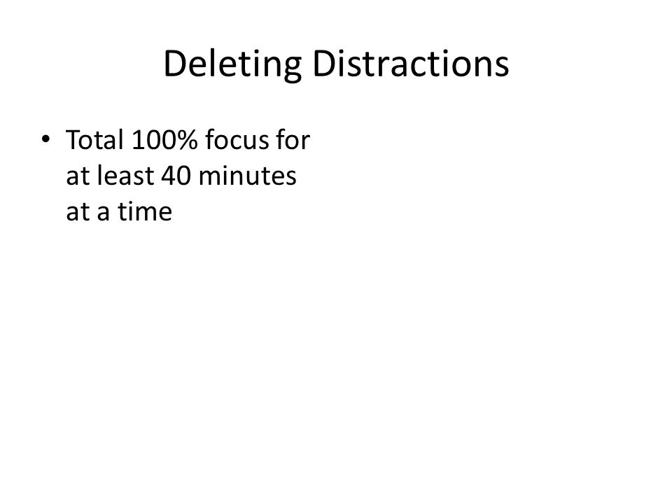 Deleting Distractions Total 100% focus for at least 40 minutes at a time