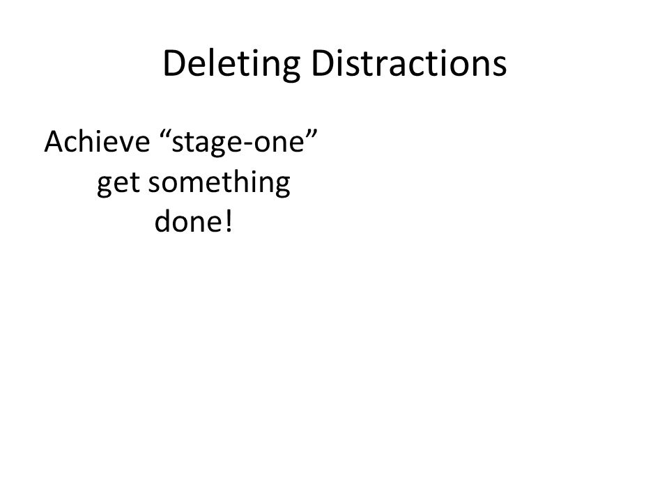 Deleting Distractions Achieve stage-one get something done!