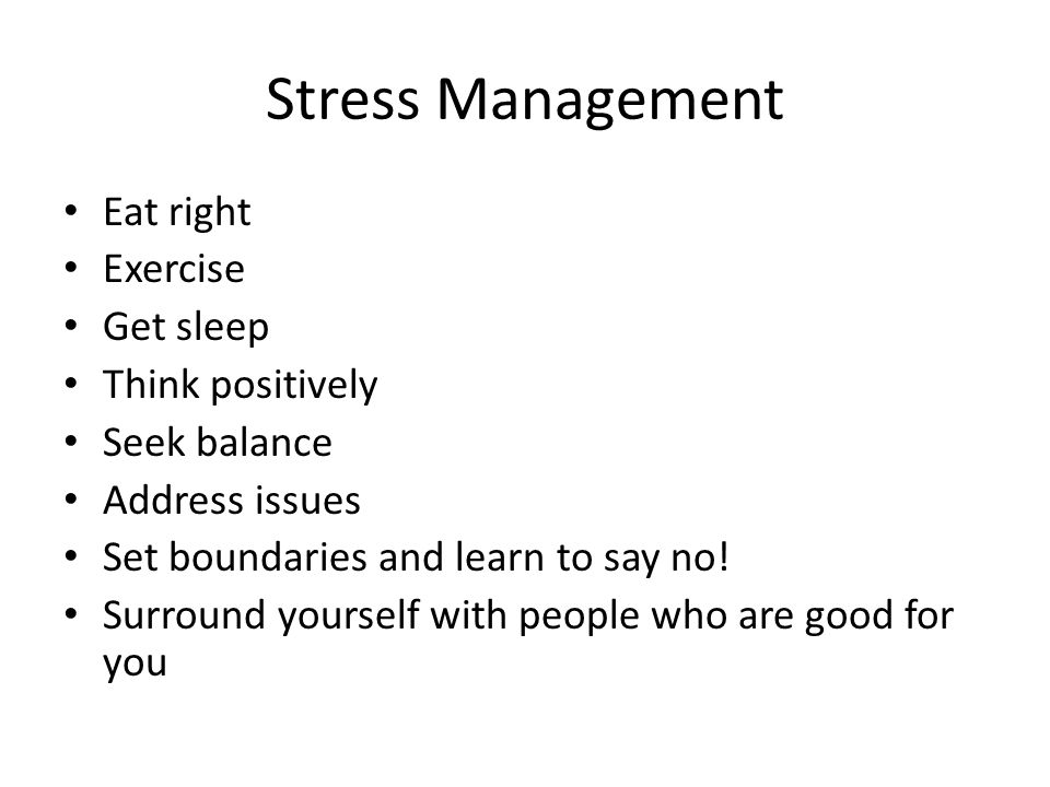 Stress Management Eat right Exercise Get sleep Think positively Seek balance Address issues Set boundaries and learn to say no.