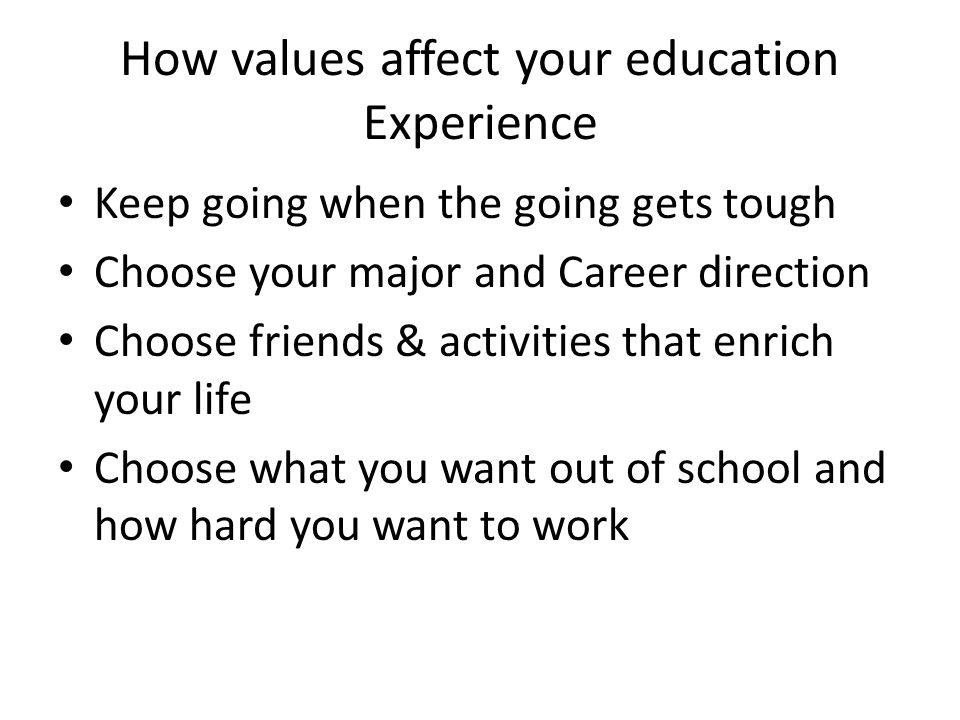 How values affect your education Experience Keep going when the going gets tough Choose your major and Career direction Choose friends & activities that enrich your life Choose what you want out of school and how hard you want to work