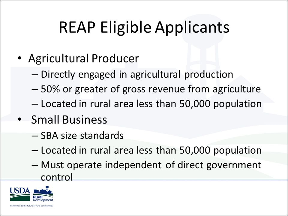 REAP Eligible Applicants Agricultural Producer – Directly engaged in agricultural production – 50% or greater of gross revenue from agriculture – Loca