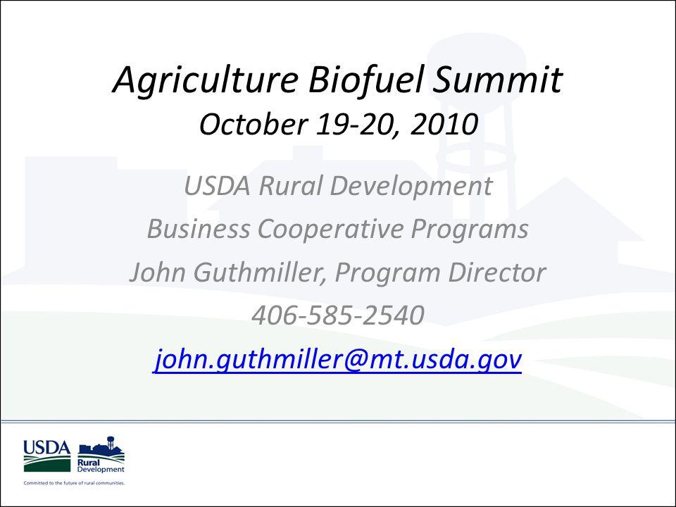 Agriculture Biofuel Summit October 19-20, 2010 USDA Rural Development Business Cooperative Programs John Guthmiller, Program Director 406-585-2540 joh
