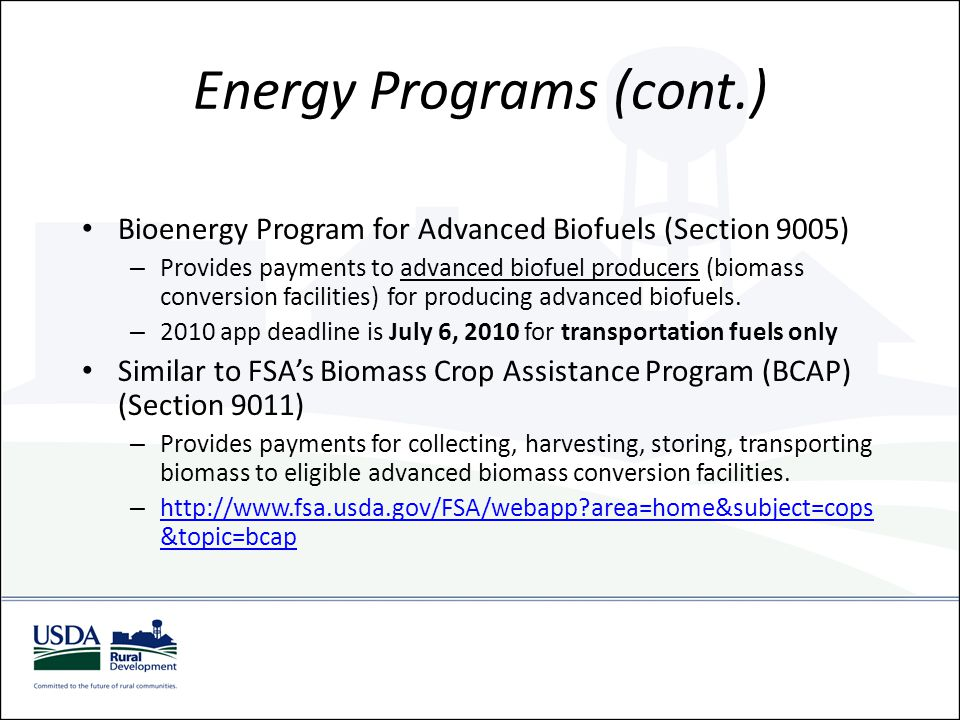 Energy Programs (cont.) Rural Energy Self-Sufficiency Initiative (Section 9009) – Provides grants for the purpose of enabling eligible rural communities to substantially increase their energy self sufficiency.