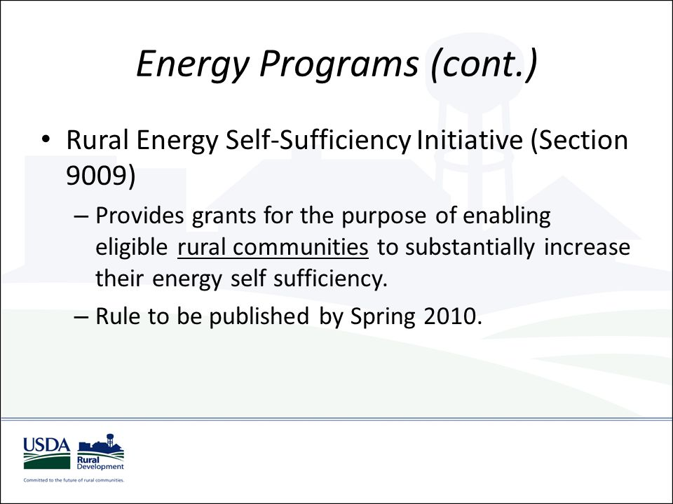 Energy Programs (cont.) Rural Energy Self-Sufficiency Initiative (Section 9009) – Provides grants for the purpose of enabling eligible rural communiti