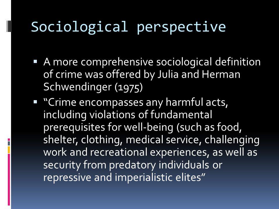 "Sociological perspective  A more comprehensive sociological definition of crime was offered by Julia and Herman Schwendinger (1975)  ""Crime encompas"