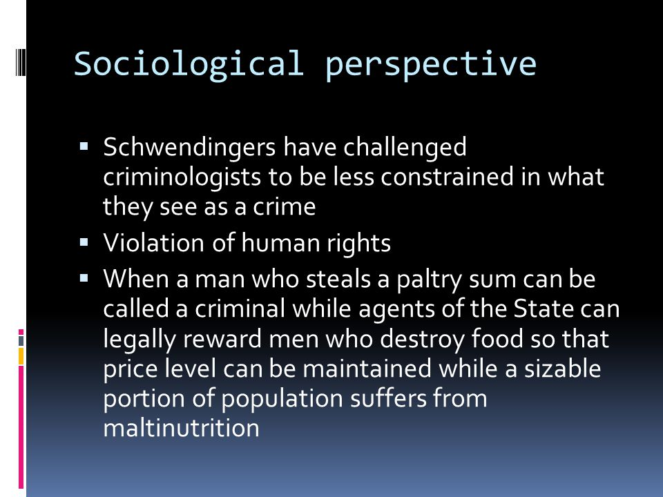 Sociological perspective  Schwendingers have challenged criminologists to be less constrained in what they see as a crime  Violation of human rights