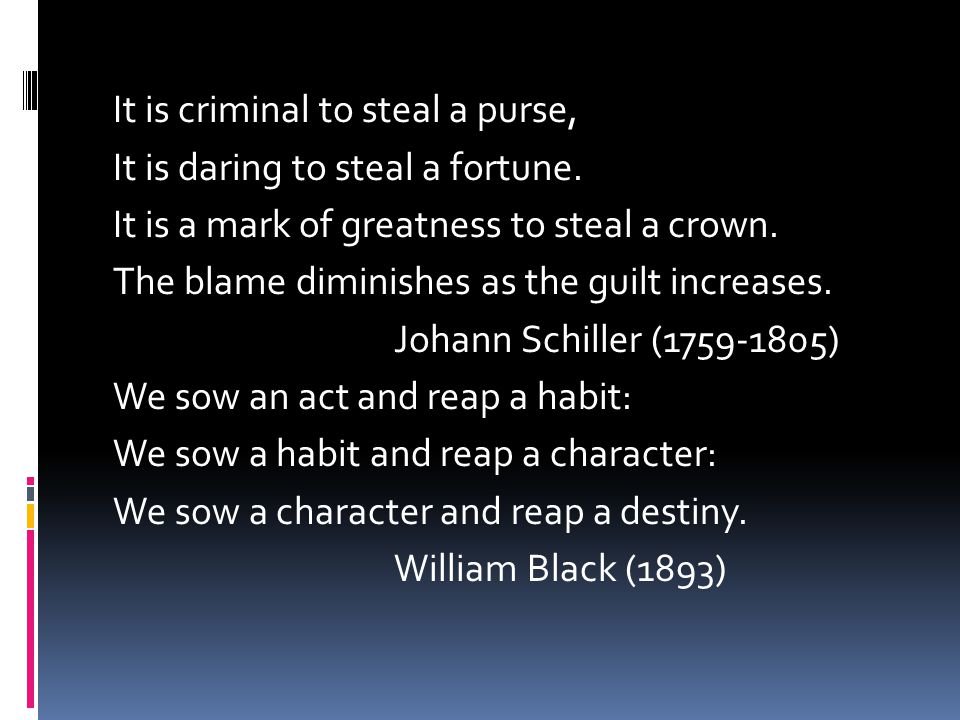 It is criminal to steal a purse, It is daring to steal a fortune. It is a mark of greatness to steal a crown. The blame diminishes as the guilt increa