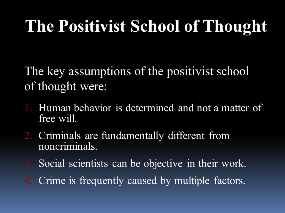 The Positivist School of Thought The key assumptions of the positivist school of thought were: 1.Human behavior is determined and not a matter of free