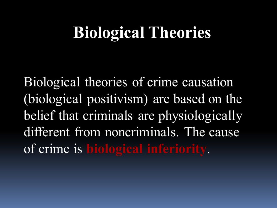 Biological Theories Biological theories of crime causation (biological positivism) are based on the belief that criminals are physiologically differen