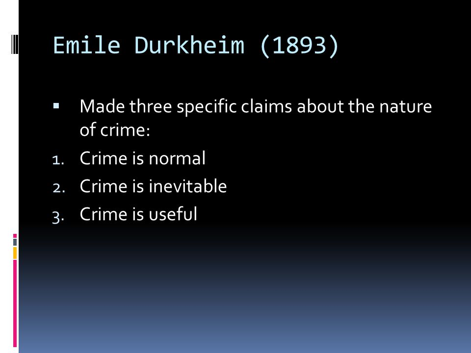 Emile Durkheim (1893)  Made three specific claims about the nature of crime: 1. Crime is normal 2. Crime is inevitable 3. Crime is useful