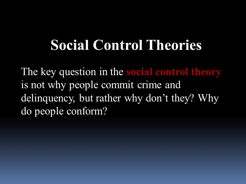 Social Control Theories The key question in the social control theory is not why people commit crime and delinquency, but rather why don't they? Why d