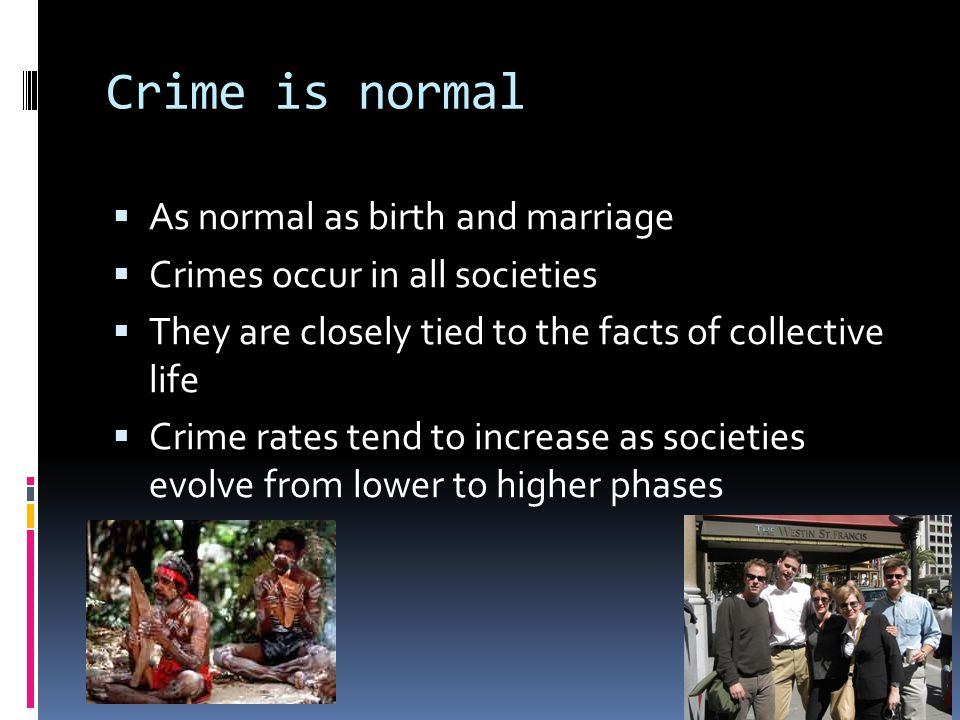 Crime is normal  As normal as birth and marriage  Crimes occur in all societies  They are closely tied to the facts of collective life  Crime rate