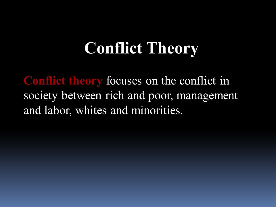 Conflict Theory Conflict theory focuses on the conflict in society between rich and poor, management and labor, whites and minorities.