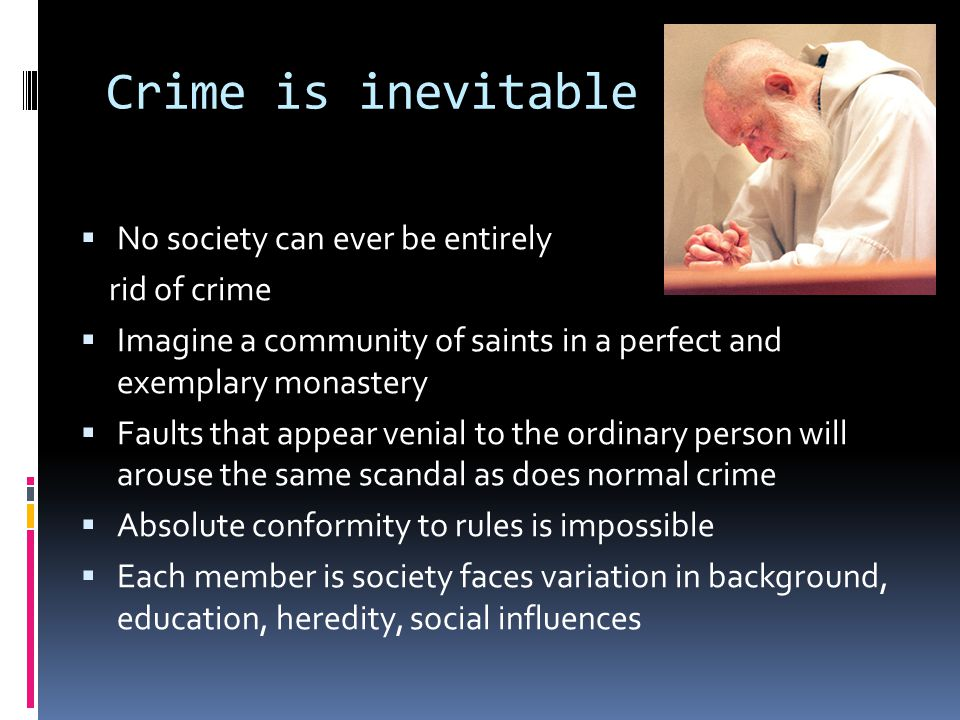 Crime is inevitable  No society can ever be entirely rid of crime  Imagine a community of saints in a perfect and exemplary monastery  Faults that