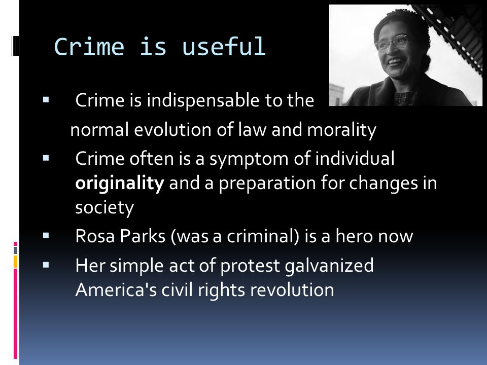 Crime is useful  Crime is indispensable to the normal evolution of law and morality  Crime often is a symptom of individual originality and a prepar