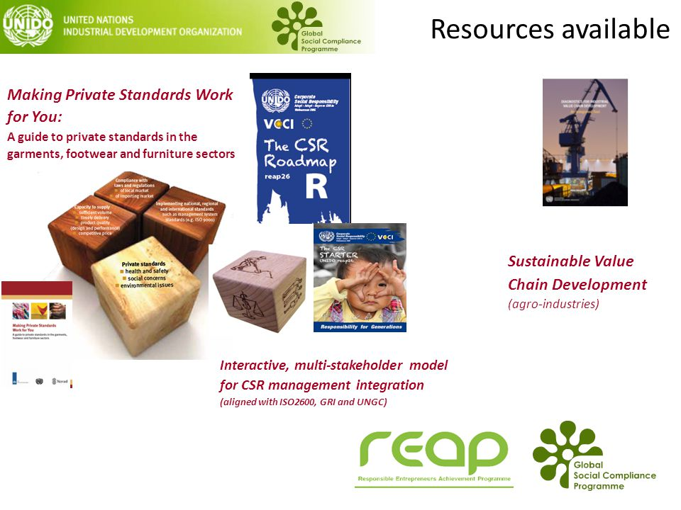 Resources available Making Private Standards Work for You: A guide to private standards in the garments, footwear and furniture sectors Interactive, multi-stakeholder model for CSR management integration (aligned with ISO2600, GRI and UNGC) Sustainable Value Chain Development (agro-industries)