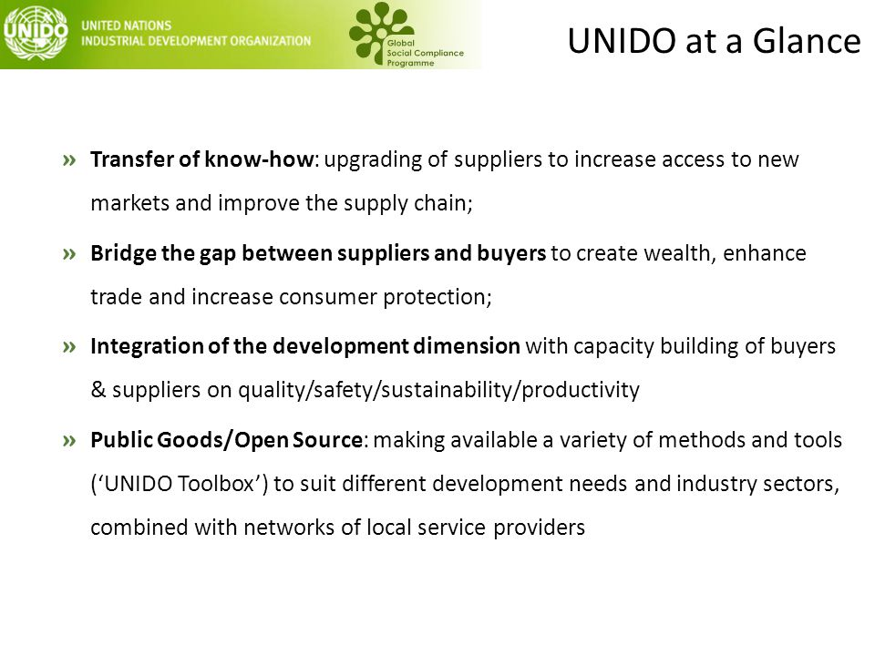 UNIDO at a Glance » Transfer of know-how: upgrading of suppliers to increase access to new markets and improve the supply chain; » Bridge the gap betw