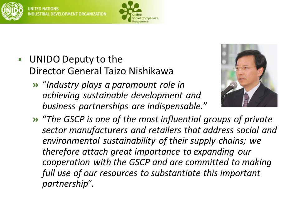  UNIDO Deputy to the Director General Taizo Nishikawa » Industry plays a paramount role in achieving sustainable development and business partnerships are indispensable. » The GSCP is one of the most influential groups of private sector manufacturers and retailers that address social and environmental sustainability of their supply chains; we therefore attach great importance to expanding our cooperation with the GSCP and are committed to making full use of our resources to substantiate this important partnership .