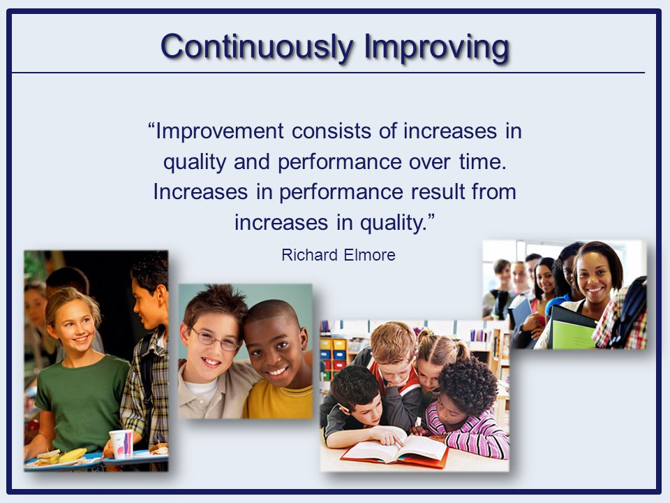 """Improvement consists of increases in quality and performance over time. Increases in performance result from increases in quality."" Richard Elmore Co"