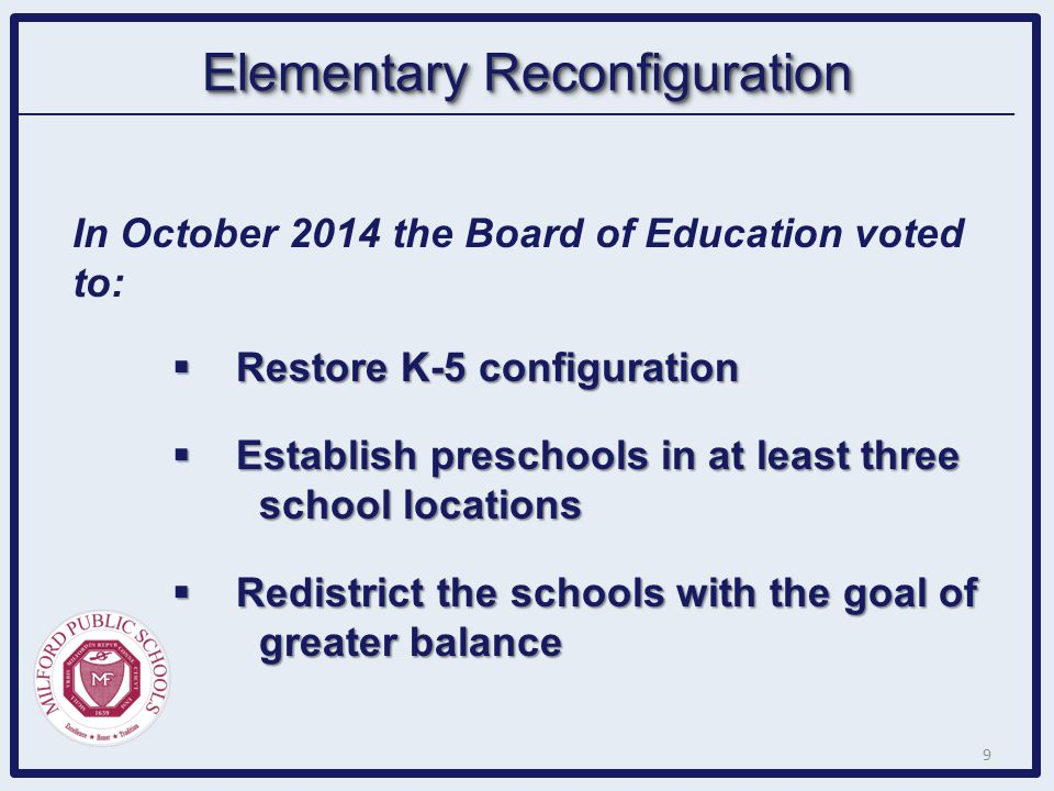 Elementary Reconfiguration In October 2014 the Board of Education voted to:  Restore K-5 configuration  Establish preschools in at least three schoo