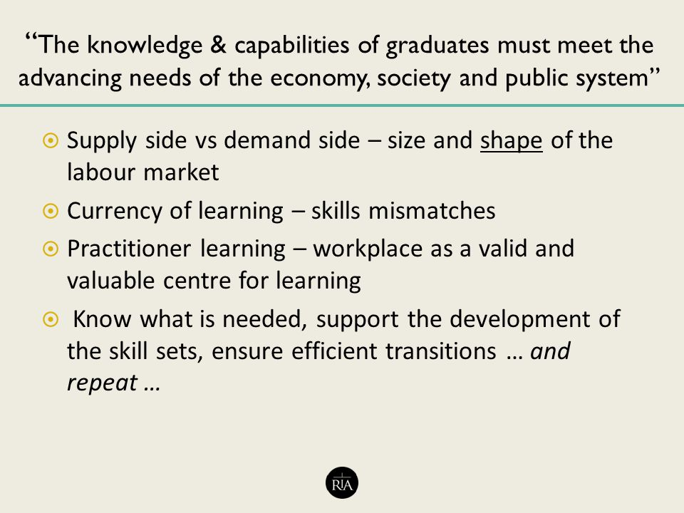 The knowledge & capabilities of graduates must meet the advancing needs of the economy, society and public system  Supply side vs demand side – size and shape of the labour market  Currency of learning – skills mismatches  Practitioner learning – workplace as a valid and valuable centre for learning  Know what is needed, support the development of the skill sets, ensure efficient transitions … and repeat …
