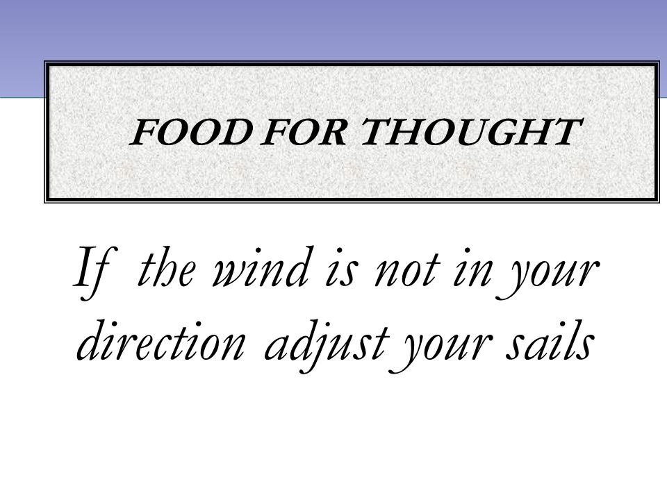 If the wind is not in your direction adjust your sails FOOD FOR THOUGHT