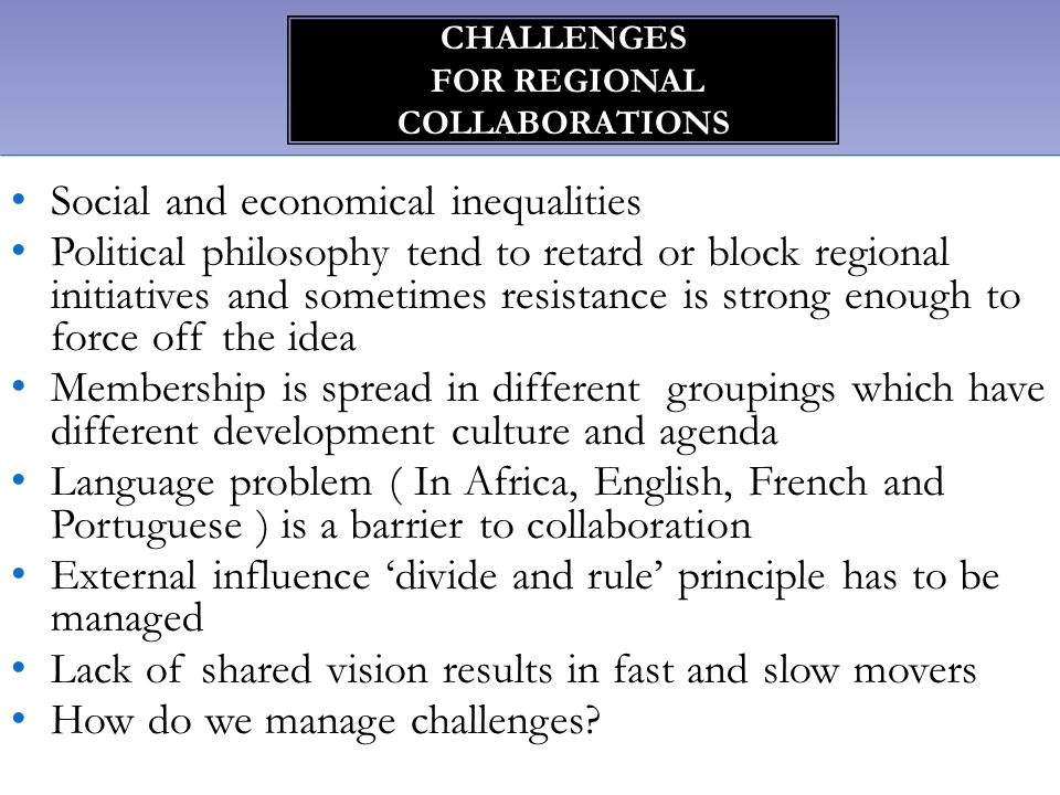Social and economical inequalities Political philosophy tend to retard or block regional initiatives and sometimes resistance is strong enough to forc
