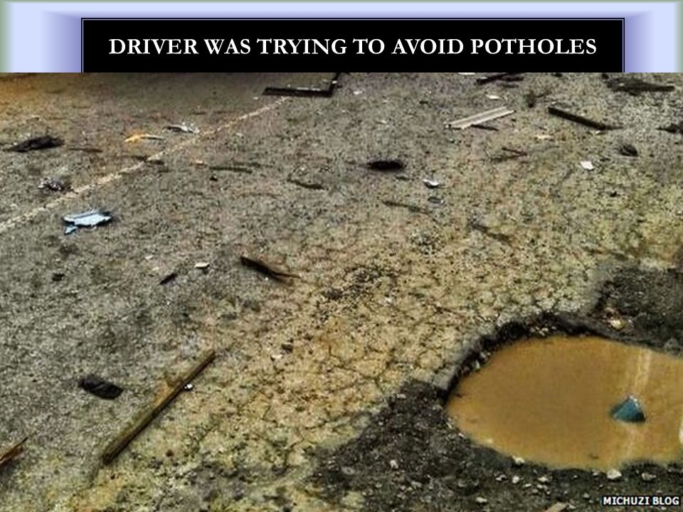 DRIVER WAS TRYING TO AVOID POTHOLES