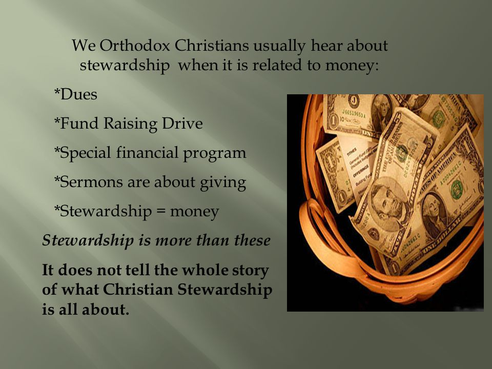 We Orthodox Christians usually hear about stewardship when it is related to money: *Dues *Fund Raising Drive *Special financial program *Sermons are about giving *Stewardship = money Stewardship is more than these It does not tell the whole story of what Christian Stewardship is all about.