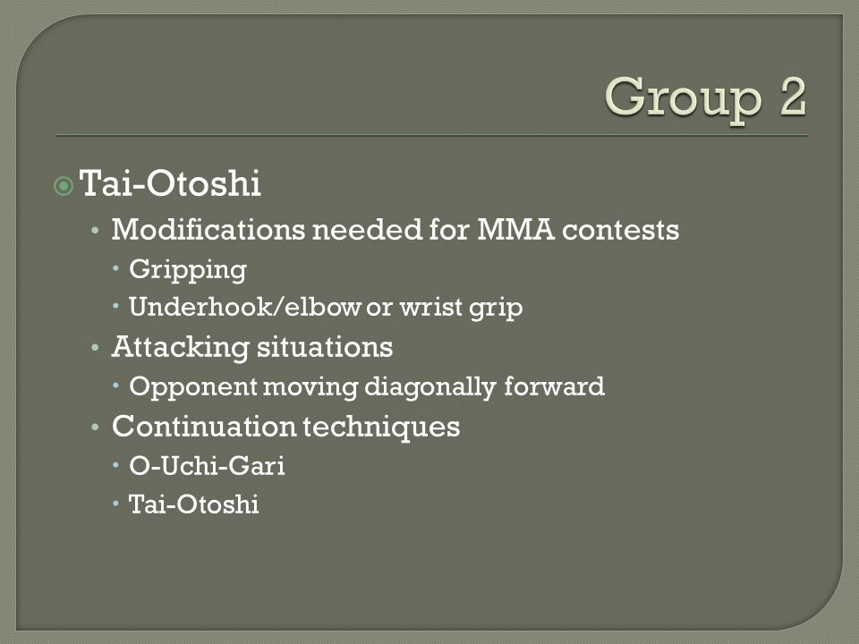  Tai-Otoshi Modifications needed for MMA contests  Gripping  Underhook/elbow or wrist grip Attacking situations  Opponent moving diagonally forward Continuation techniques  O-Uchi-Gari  Tai-Otoshi