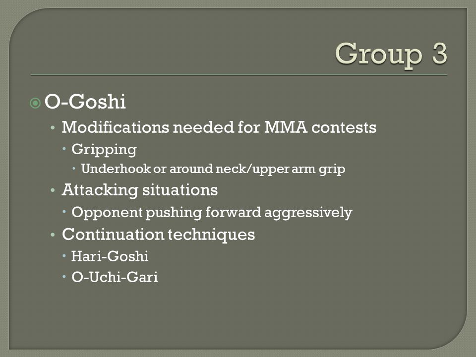  O-Goshi Modifications needed for MMA contests  Gripping  Underhook or around neck/upper arm grip Attacking situations  Opponent pushing forward aggressively Continuation techniques  Hari-Goshi  O-Uchi-Gari