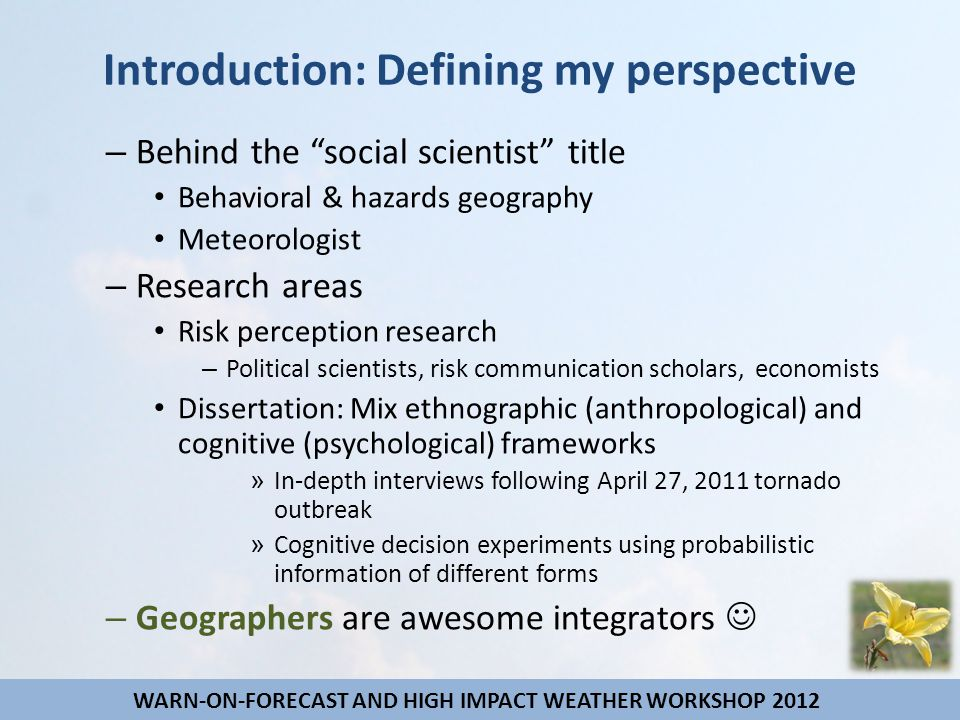 Introduction: Defining my perspective – Behind the social scientist title Behavioral & hazards geography Meteorologist – Research areas Risk perception research – Political scientists, risk communication scholars, economists Dissertation: Mix ethnographic (anthropological) and cognitive (psychological) frameworks » In-depth interviews following April 27, 2011 tornado outbreak » Cognitive decision experiments using probabilistic information of different forms – Geographers are awesome integrators WARN-ON-FORECAST AND HIGH IMPACT WEATHER WORKSHOP 2012