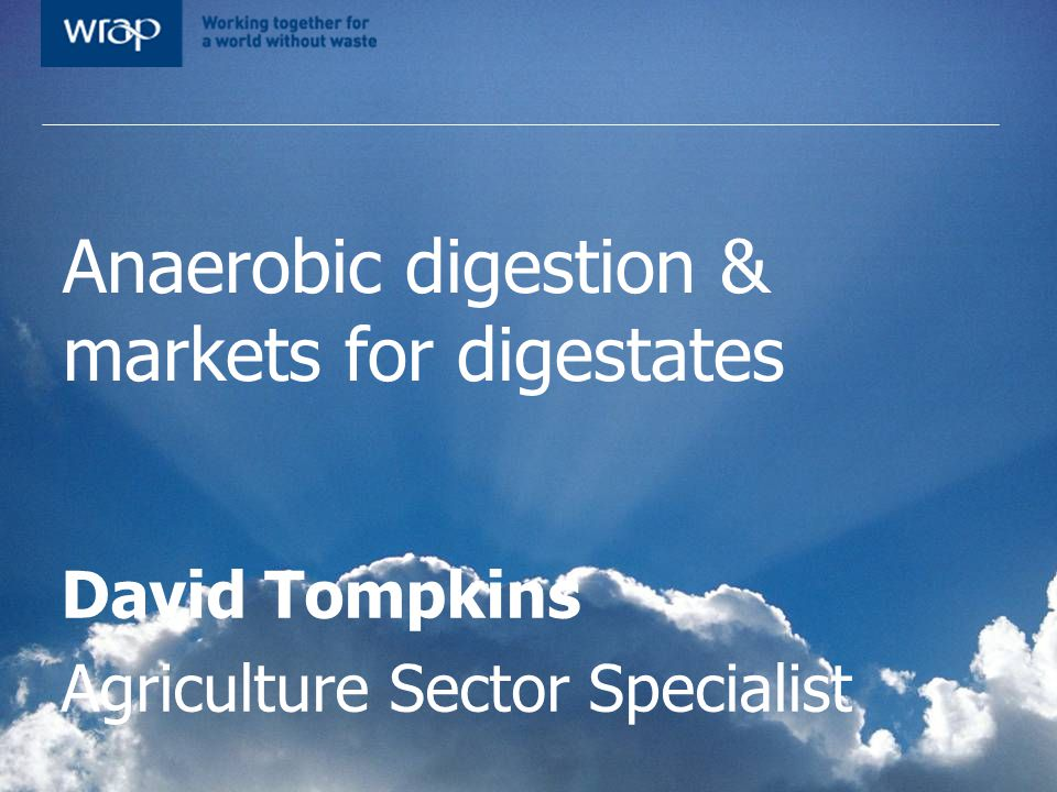 Anaerobic digestion & markets for digestates David Tompkins Agriculture Sector Specialist