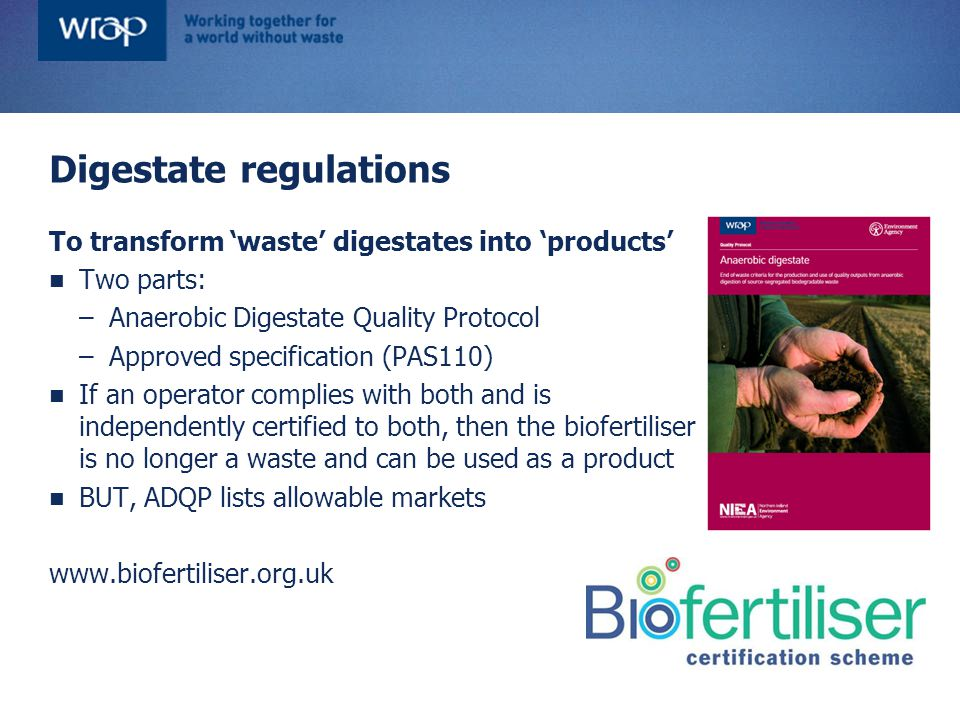 To transform 'waste' digestates into 'products' Two parts: –Anaerobic Digestate Quality Protocol –Approved specification (PAS110) If an operator compl