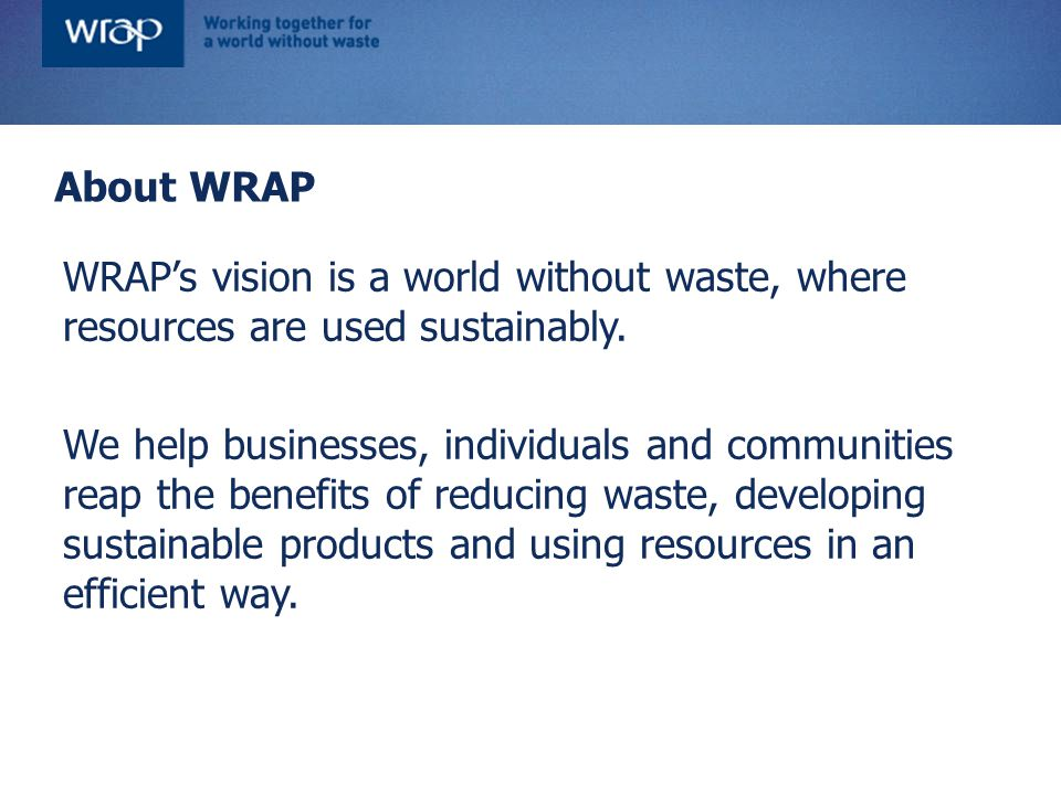 WRAP's vision is a world without waste, where resources are used sustainably. We help businesses, individuals and communities reap the benefits of red