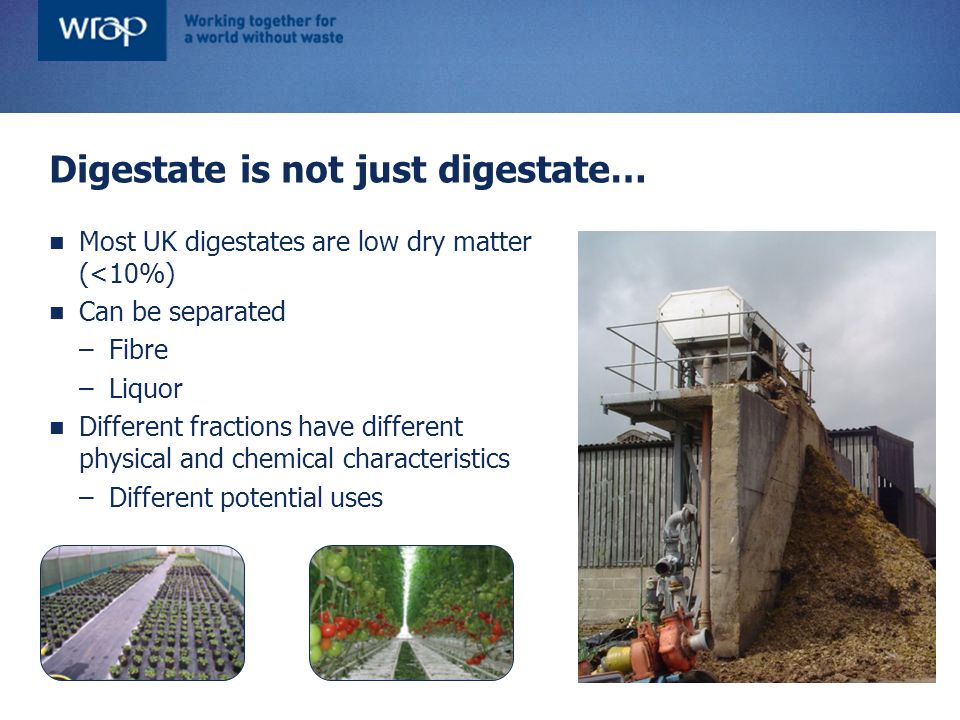 Digestate regulations WRAP focusses on digestates derived from source- segregated wastes, including: –Food processing residues –Kitchen waste –Crop processing residues As soon as a waste is mixed with non-waste, the whole mix becomes a waste BUT… there is a way out of this [Digestates derived from manures and purpose- grown crops not normally regulated]