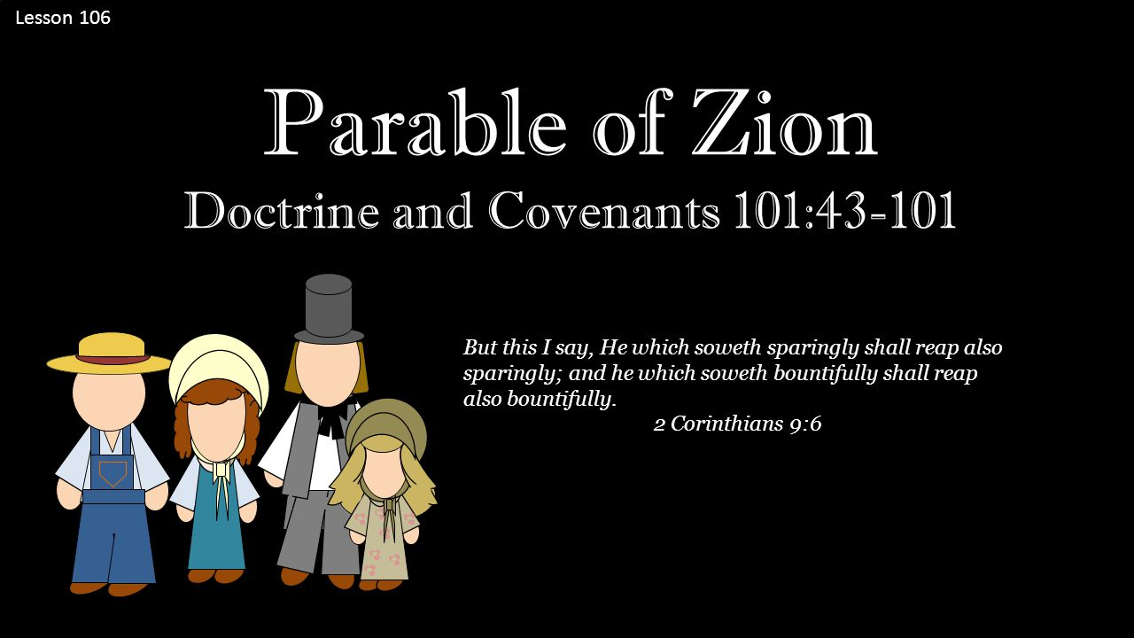Lesson 106 Parable of Zion Doctrine and Covenants 101:43-101 But this I say, He which soweth sparingly shall reap also sparingly; and he which soweth bountifully shall reap also bountifully.