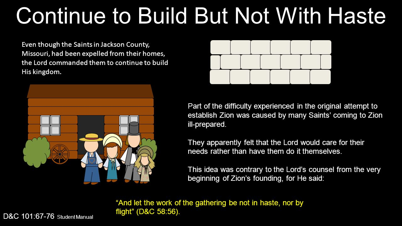 Continue to Build But Not With Haste D&C 101:67-76 Student Manual Even though the Saints in Jackson County, Missouri, had been expelled from their homes, the Lord commanded them to continue to build His kingdom.