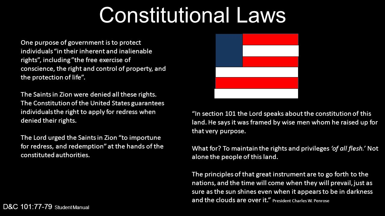 Constitutional Laws D&C 101:77-79 Student Manual One purpose of government is to protect individuals in their inherent and inalienable rights , including the free exercise of conscience, the right and control of property, and the protection of life .