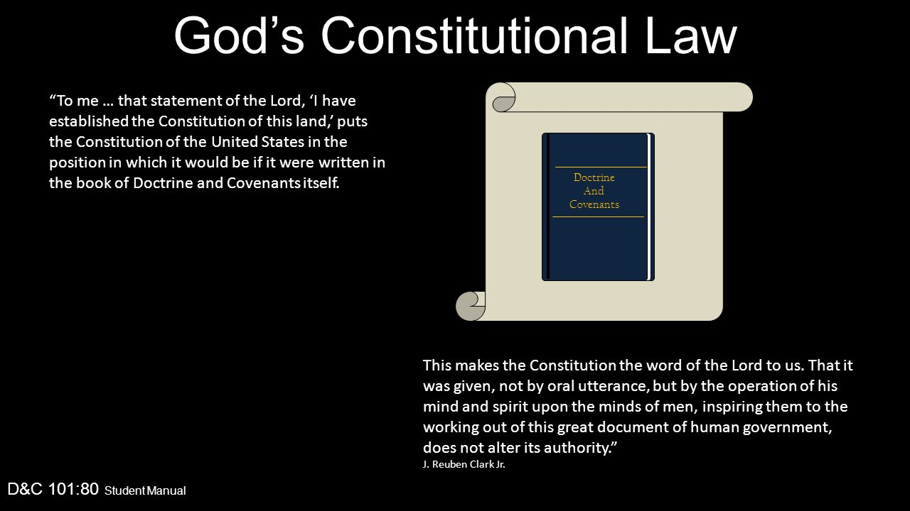 God's Constitutional Law D&C 101:80 Student Manual To me … that statement of the Lord, 'I have established the Constitution of this land,' puts the Constitution of the United States in the position in which it would be if it were written in the book of Doctrine and Covenants itself.