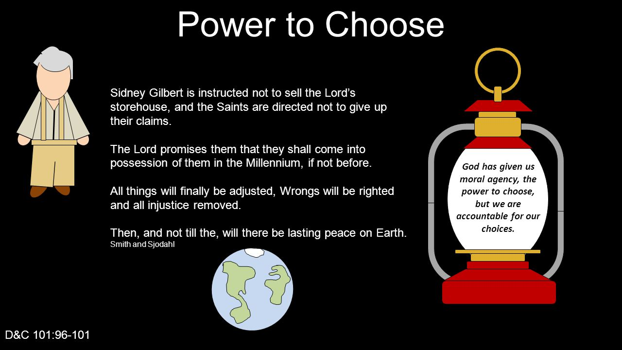 Power to Choose D&C 101:96-101 God has given us moral agency, the power to choose, but we are accountable for our choices. Sidney Gilbert is instructe