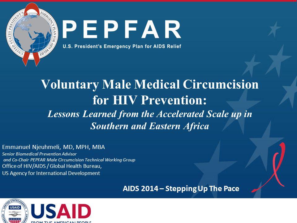 PEPFAR Emmanuel Njeuhmeli, MD, MPH, MBA Senior Biomedical Prevention Advisor and Co-Chair PEPFAR Male Circumcision Technical Working Group Office of H