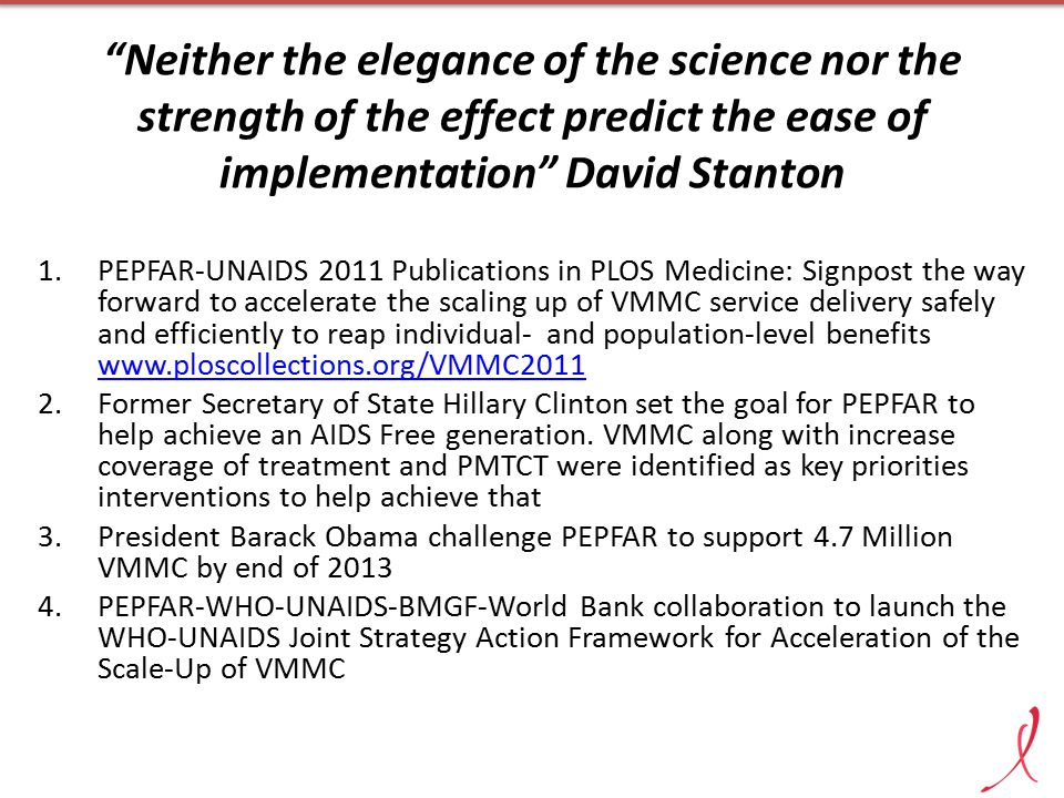 Neither the elegance of the science nor the strength of the effect predict the ease of implementation David Stanton 1.PEPFAR-UNAIDS 2011 Publications in PLOS Medicine: Signpost the way forward to accelerate the scaling up of VMMC service delivery safely and efficiently to reap individual- and population-level benefits www.ploscollections.org/VMMC2011 2.Former Secretary of State Hillary Clinton set the goal for PEPFAR to help achieve an AIDS Free generation.