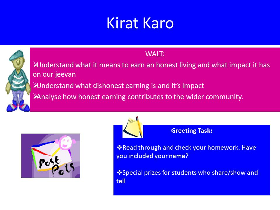 Kirat Karo WALT:  Understand what it means to earn an honest living and what impact it has on our jeevan  Understand what dishonest earning is and it's impact  Analyse how honest earning contributes to the wider community.
