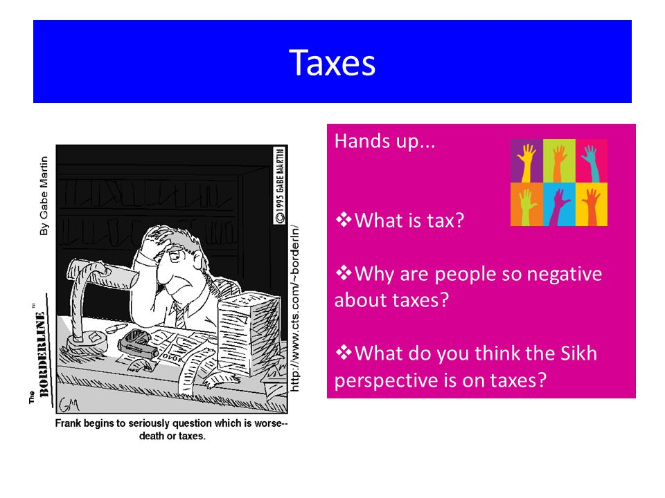 Taxes Hands up...  What is tax.  Why are people so negative about taxes.