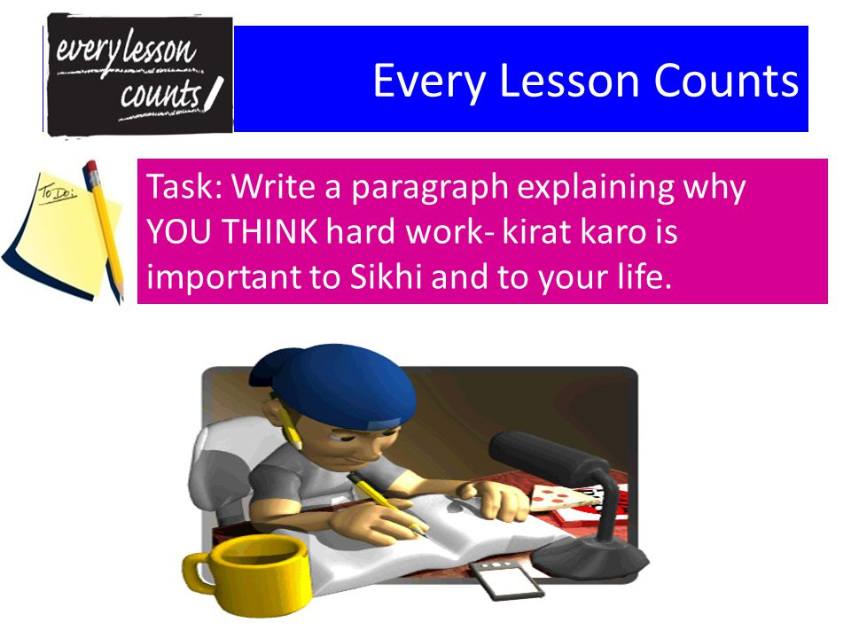 Every Lesson Counts Task: Write a paragraph explaining why YOU THINK hard work- kirat karo is important to Sikhi and to your life.